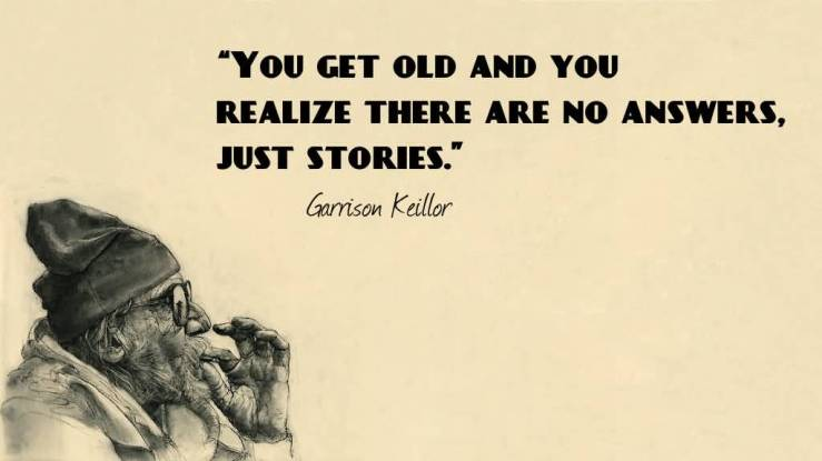 You-get-old-and-you-realize-there-are-no-answers-just-stories.-Garrison-Keillor